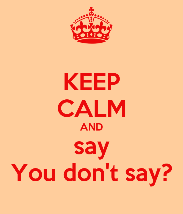 KEEP CALM AND say You don't say?