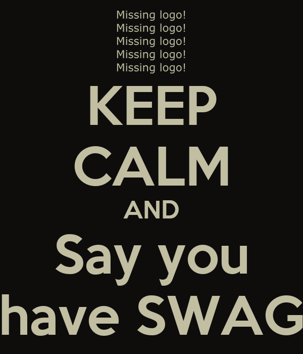 KEEP CALM AND Say you have SWAG
