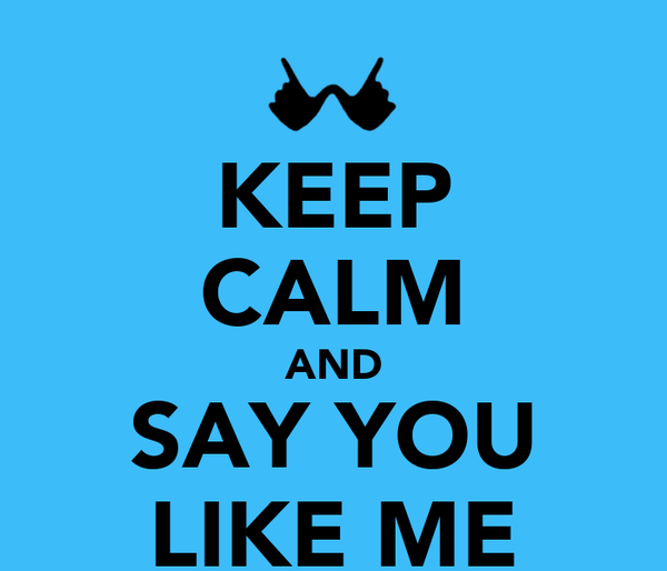 KEEP CALM AND SAY YOU LIKE ME