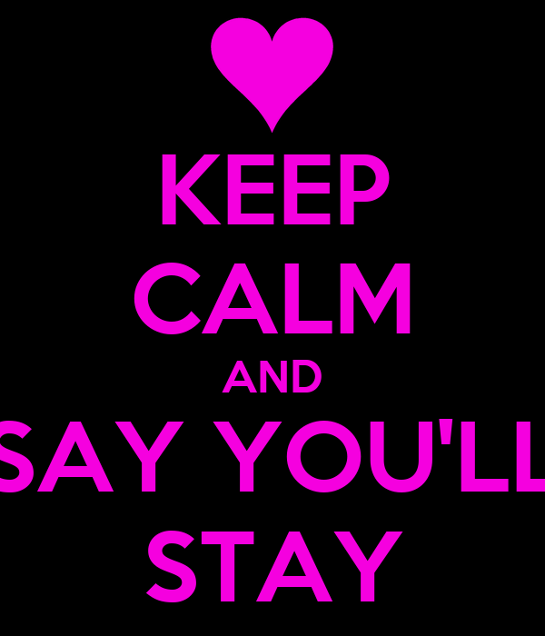 KEEP CALM AND SAY YOU'LL STAY