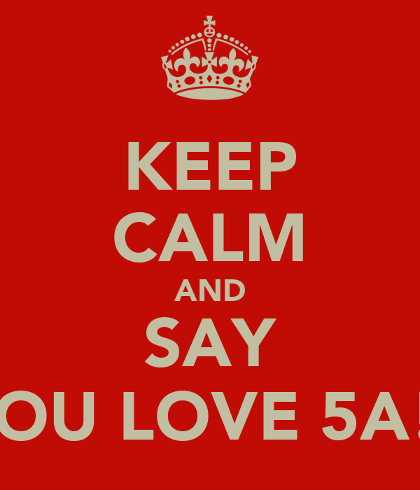 KEEP CALM AND SAY YOU LOVE 5A!!