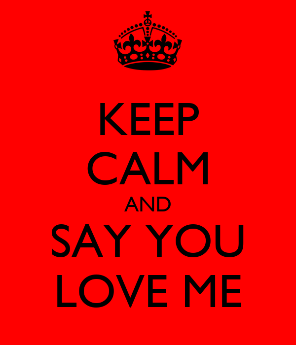 KEEP CALM AND SAY YOU LOVE ME