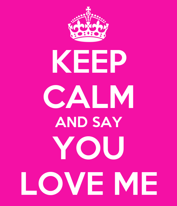 KEEP CALM AND SAY YOU LOVE ME