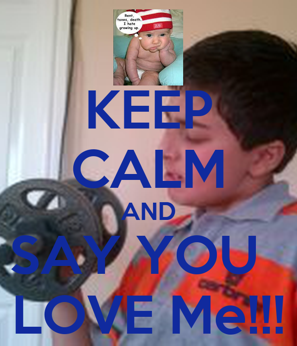 KEEP CALM AND SAY YOU   LOVE Me!!!