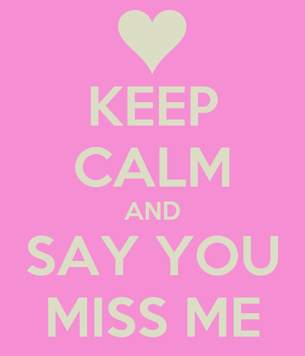 KEEP CALM AND SAY YOU MISS ME