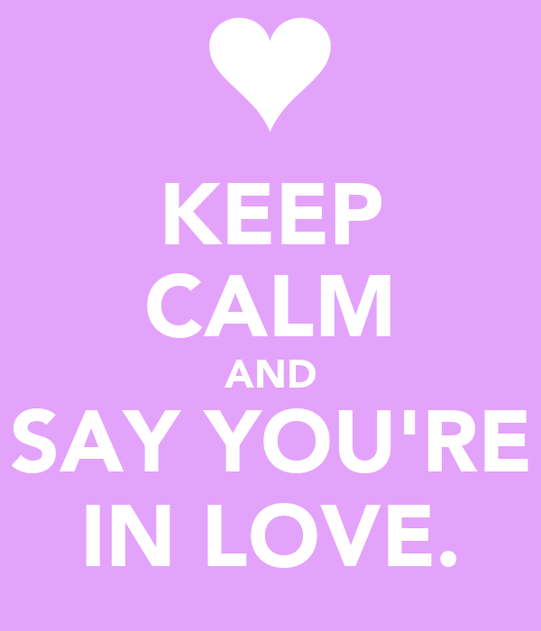 KEEP CALM AND SAY YOU'RE IN LOVE.