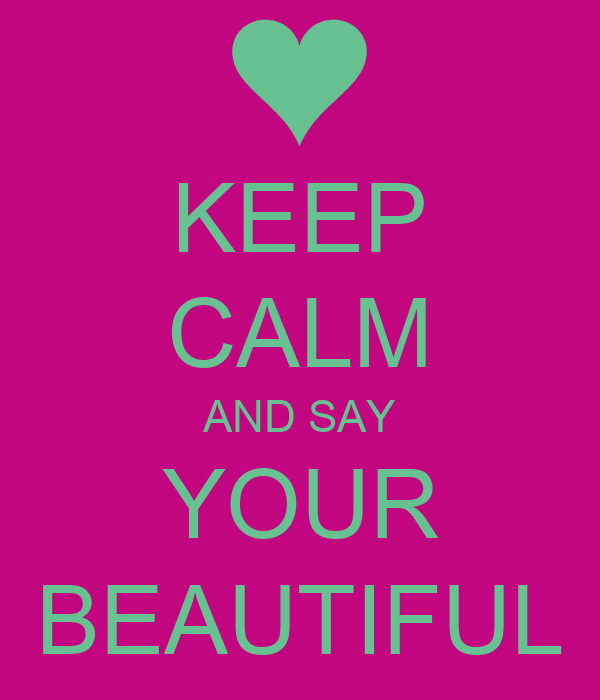 KEEP CALM AND SAY YOUR BEAUTIFUL