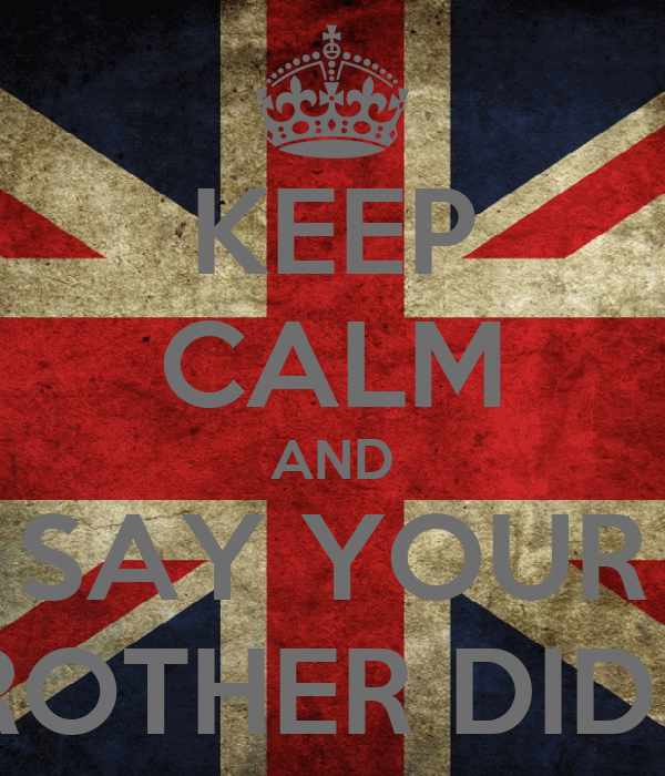 KEEP CALM AND SAY YOUR BROTHER DID IT