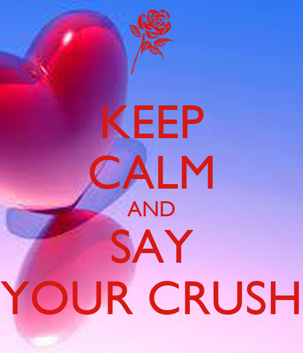 KEEP CALM AND SAY YOUR CRUSH