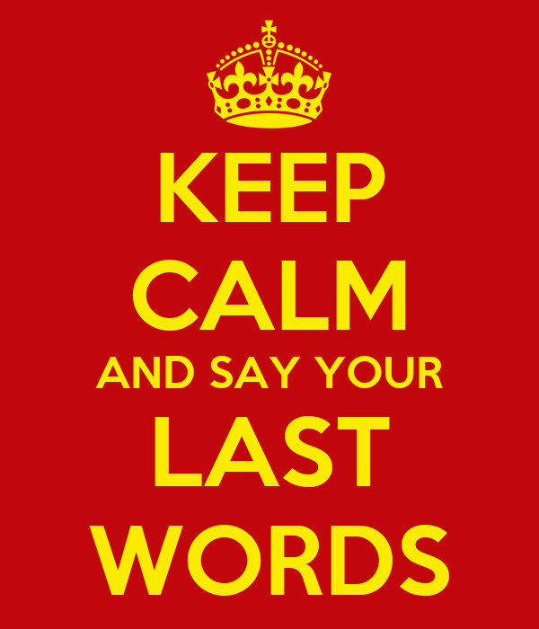 KEEP CALM AND SAY YOUR LAST WORDS