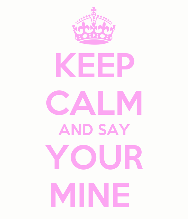 KEEP CALM AND SAY YOUR MINE