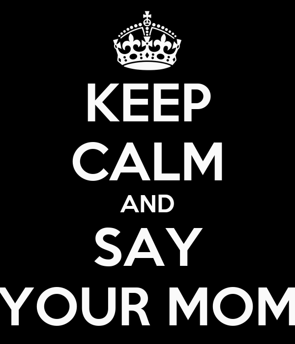 KEEP CALM AND SAY YOUR MOM