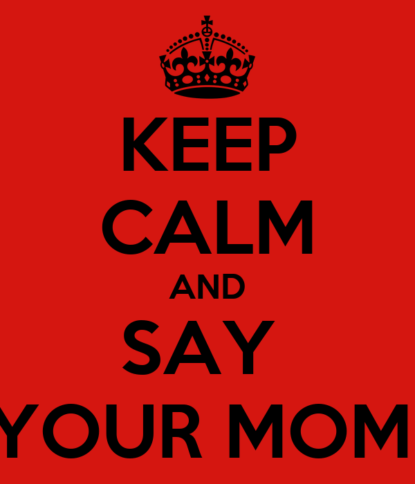 KEEP CALM AND SAY  YOUR MOM!