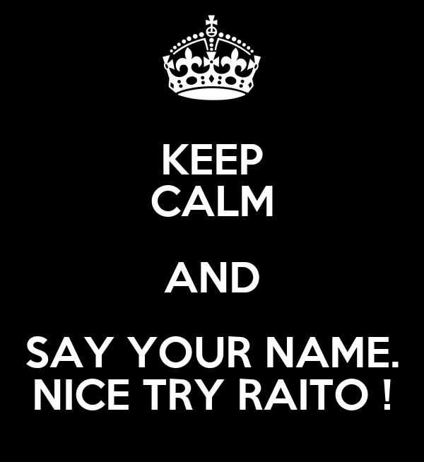 KEEP CALM AND SAY YOUR NAME. NICE TRY RAITO !