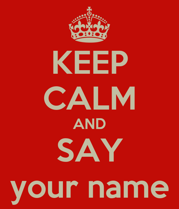 KEEP CALM AND SAY your name