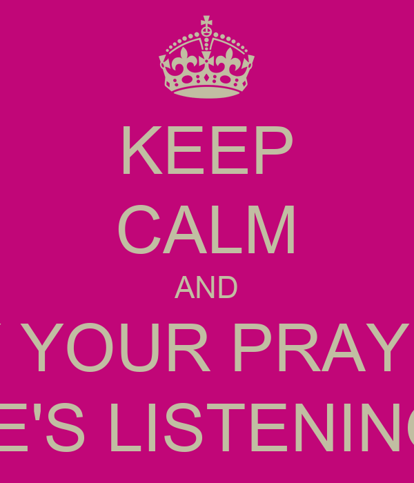 KEEP CALM AND SAY YOUR PRAYERS HE'S LISTENING