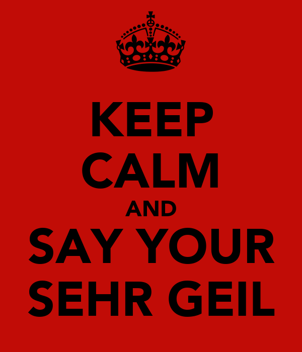 KEEP CALM AND SAY YOUR SEHR GEIL