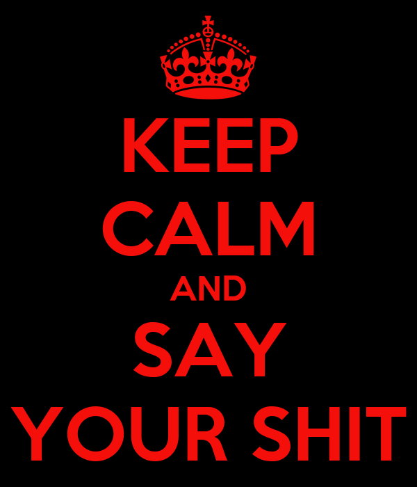 KEEP CALM AND SAY YOUR SHIT