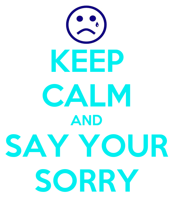 KEEP CALM AND SAY YOUR SORRY