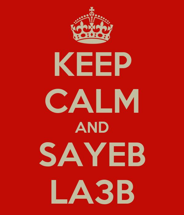 KEEP CALM AND  SAYEB   LA3B