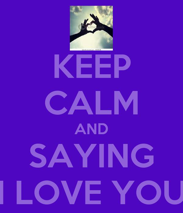 KEEP CALM AND SAYING I LOVE YOU