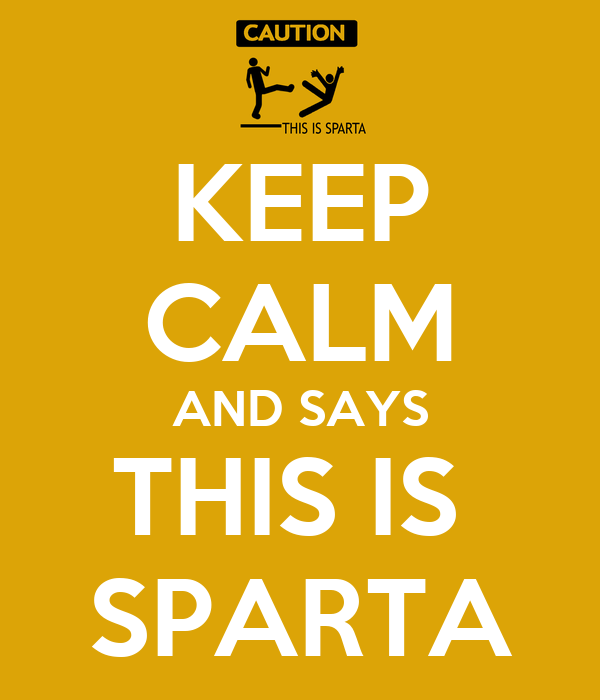 KEEP CALM AND SAYS THIS IS  SPARTA