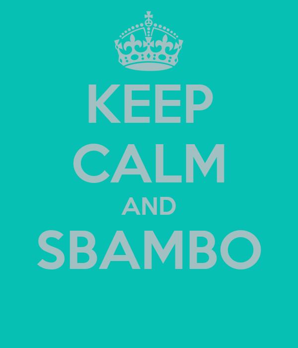 KEEP CALM AND SBAMBO