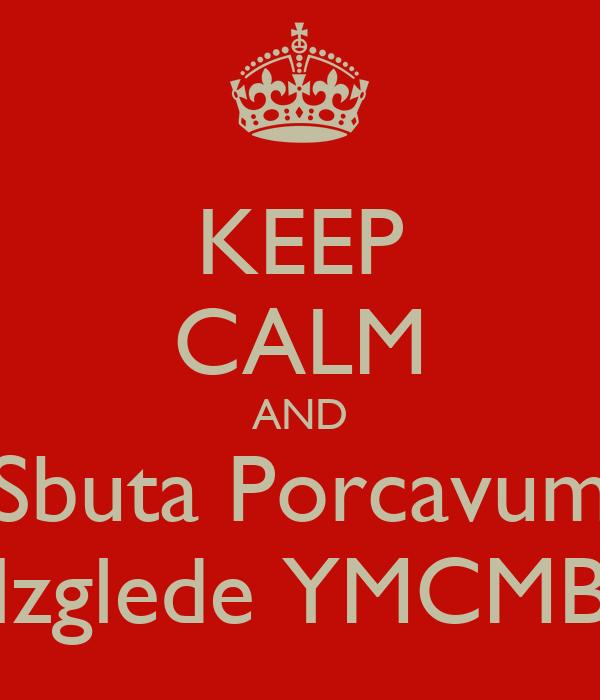 KEEP CALM AND Sbuta Porcavum Izglede YMCMB