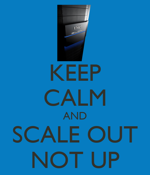 KEEP CALM AND SCALE OUT NOT UP