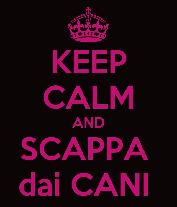 KEEP CALM AND SCAPPA  dai CANI