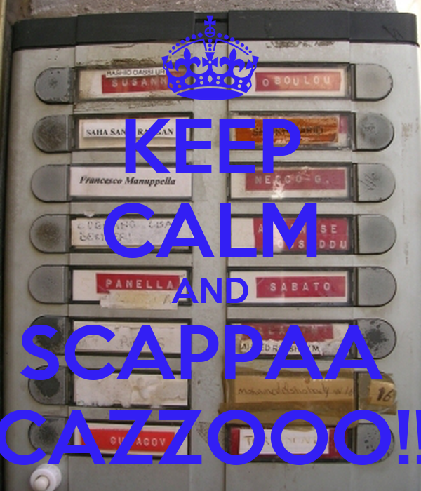 KEEP CALM AND SCAPPAA  CAZZOOO!!