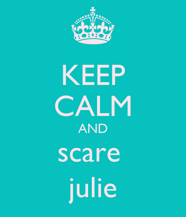 KEEP CALM AND scare  julie