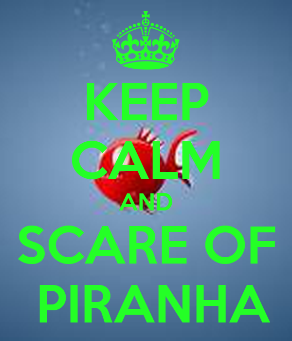 KEEP CALM AND SCARE OF  PIRANHA