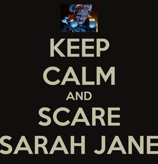 KEEP CALM AND SCARE SARAH JANE