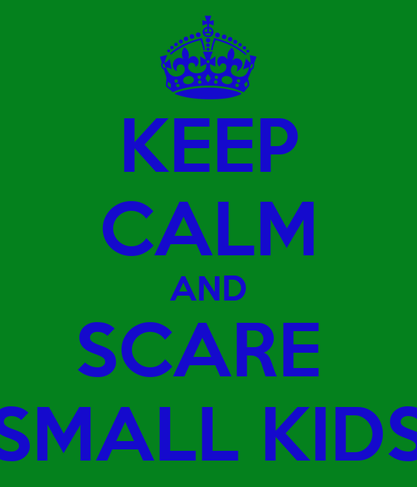 KEEP CALM AND SCARE  SMALL KIDS