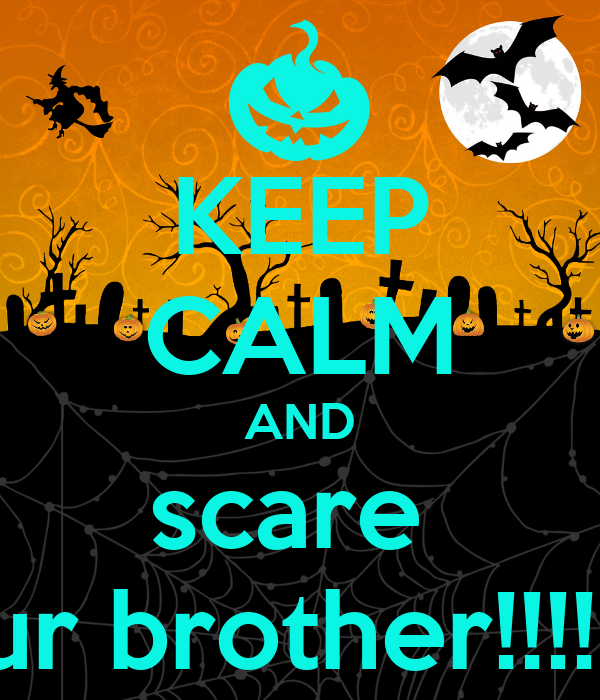 KEEP CALM AND scare  your brother!!!!!!!!!!