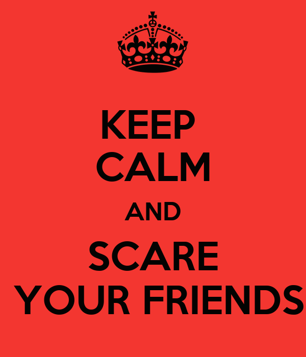 KEEP  CALM AND SCARE  YOUR FRIENDS