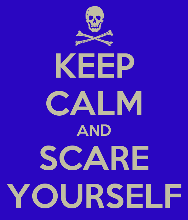 KEEP CALM AND SCARE YOURSELF