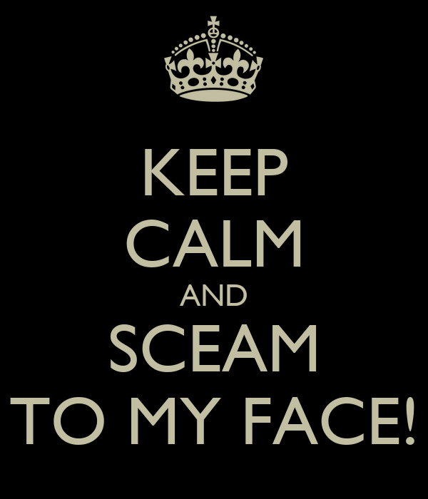 KEEP CALM AND SCEAM TO MY FACE!