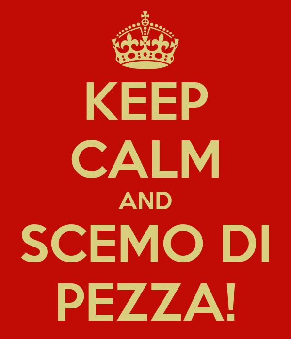KEEP CALM AND SCEMO DI PEZZA!