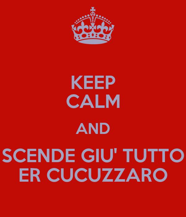 KEEP CALM AND SCENDE GIU' TUTTO ER CUCUZZARO