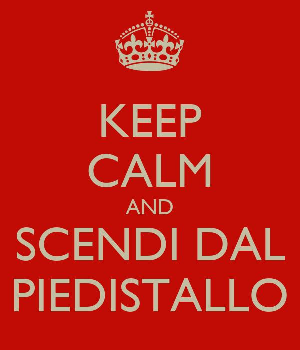 KEEP CALM AND SCENDI DAL PIEDISTALLO
