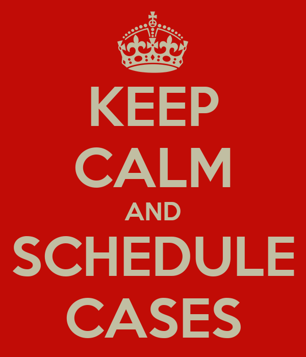 KEEP CALM AND SCHEDULE CASES
