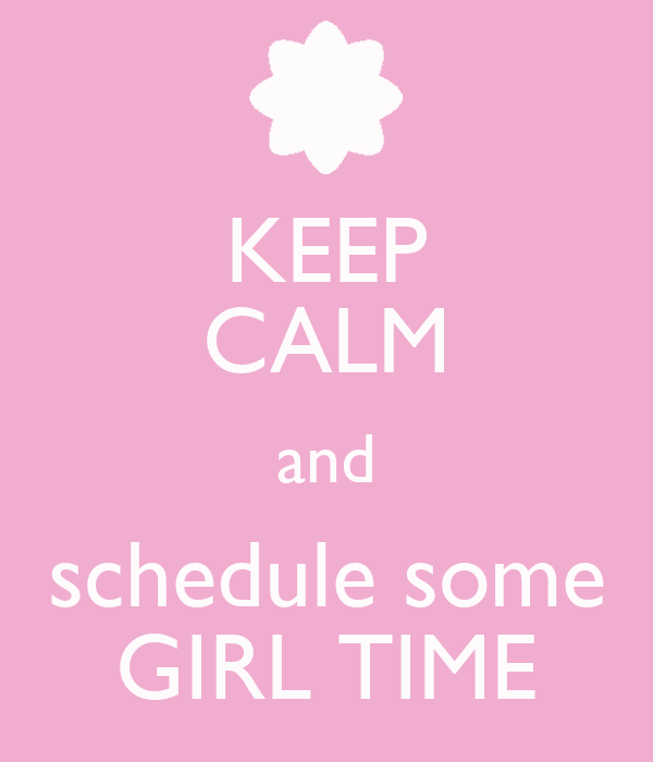 KEEP CALM and schedule some GIRL TIME
