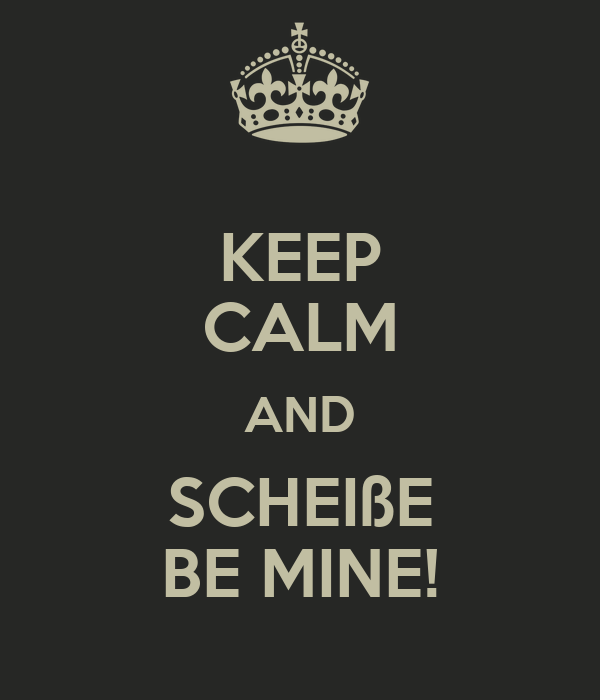 KEEP CALM AND SCHEIßE BE MINE!