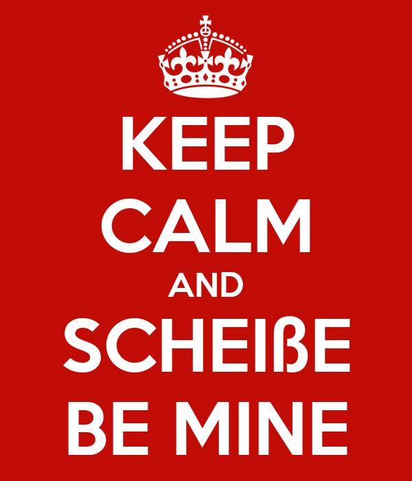 KEEP CALM AND SCHEIßE BE MINE