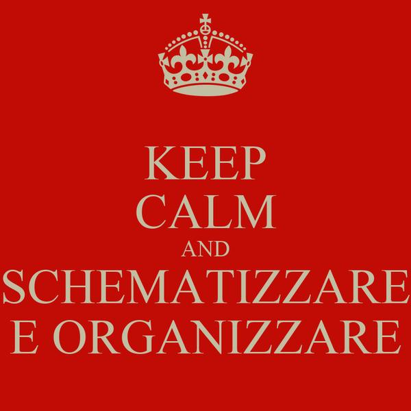 KEEP CALM AND SCHEMATIZZARE E ORGANIZZARE