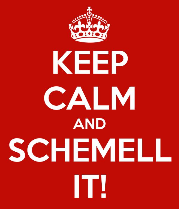 KEEP CALM AND SCHEMELL IT!