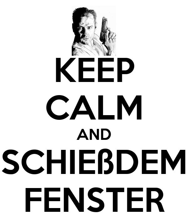 KEEP CALM AND SCHIEßDEM FENSTER