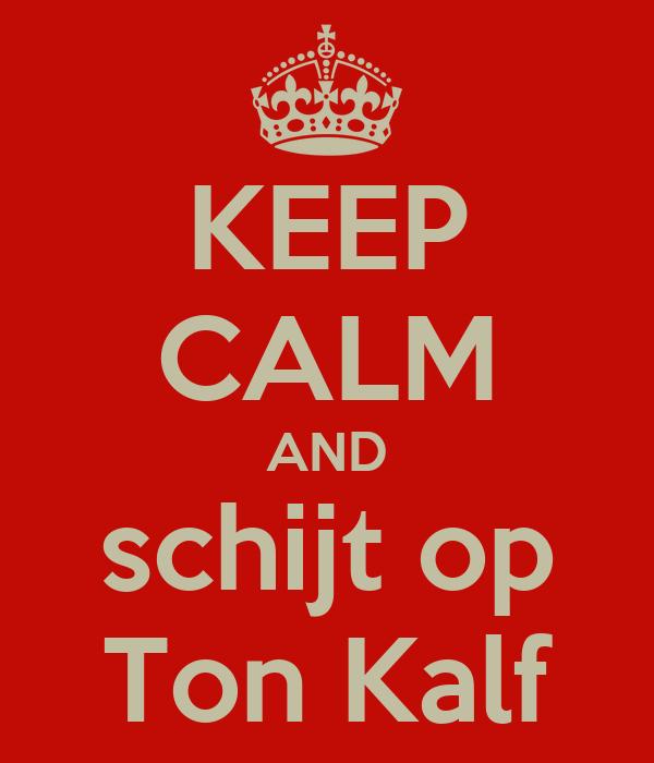 KEEP CALM AND schijt op Ton Kalf